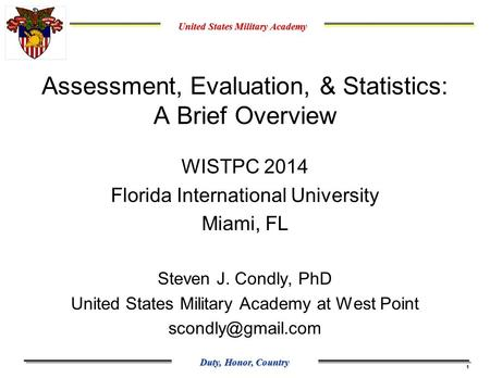 United States Military Academy Duty, Honor, Country 1 Assessment, Evaluation, & Statistics: A Brief Overview WISTPC 2014 Florida International University.