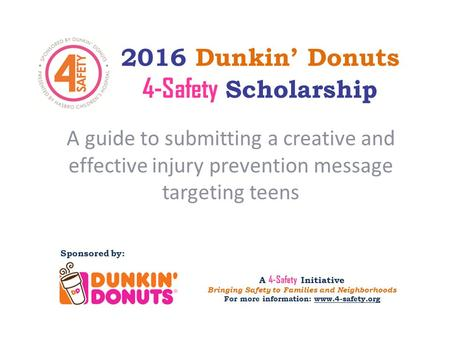 2016 Dunkin' Donuts 4-Safety Scholarship A guide to submitting a creative and effective injury prevention message targeting teens Sponsored by: A 4-Safety.