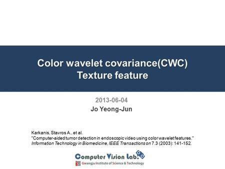 Color wavelet covariance(CWC) Texture feature 2013-06-04 Jo Yeong-Jun Karkanis, Stavros A., et al. Computer-aided tumor detection in endoscopic video.