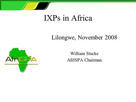 IXPs in Africa Lilongwe, November 2008 William Stucke AfrISPA Chairman.