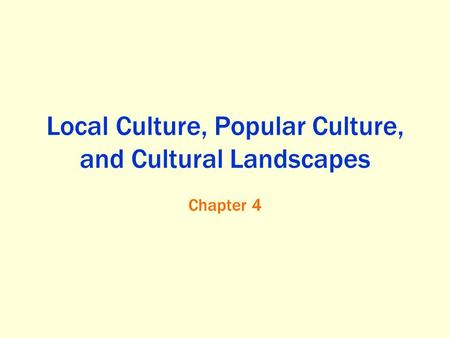 Local Culture, Popular Culture, and Cultural Landscapes Chapter 4.