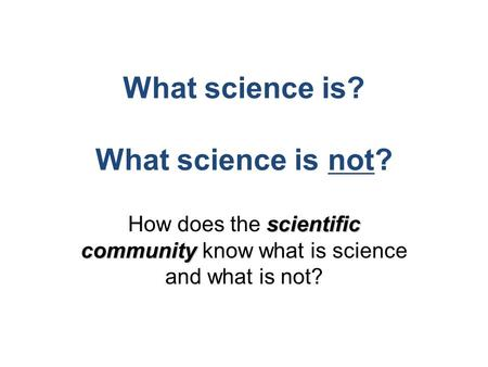 What science is? What science is not? scientific community How does the scientific community know what is science and what is not?