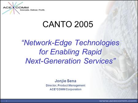 "1 ""Network-Edge Technologies for Enabling Rapid Next-Generation Services"" Jonjie Sena Director, Product Management ACE*COMM Corporation CANTO 2005."