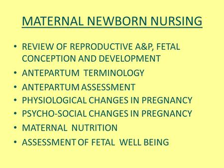 MATERNAL NEWBORN NURSING REVIEW OF REPRODUCTIVE A&P, FETAL CONCEPTION AND DEVELOPMENT ANTEPARTUM TERMINOLOGY ANTEPARTUM ASSESSMENT PHYSIOLOGICAL CHANGES.