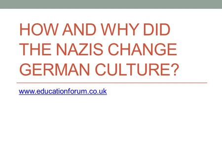 HOW AND WHY DID THE NAZIS CHANGE GERMAN CULTURE? www.educationforum.co.uk.