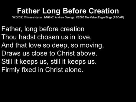 Father Long Before Creation Words: Chinese Hymn Music: Andrew Osenga ©2005 The Velvet Eagle Sings (ASCAP) Father, long before creation Thou hadst chosen.