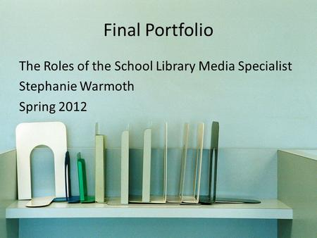 Final Portfolio The Roles of the School Library Media Specialist Stephanie Warmoth Spring 2012.