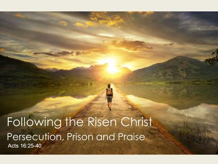 Following the Risen Christ Persecution, Prison and Praise Acts 16:25-40.