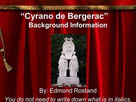 """Cyrano de Bergerac"" Background Information By: Edmond Rostand You do not need to write down what is in italics."