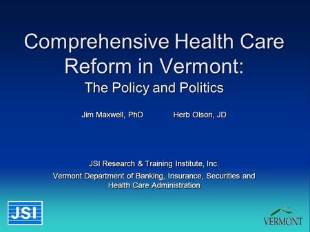 1 Comprehensive Health Care Reform in Vermont: The Policy and Politics Jim Maxwell, PhDHerb Olson, JD JSI Research & Training Institute, Inc. Vermont Department.