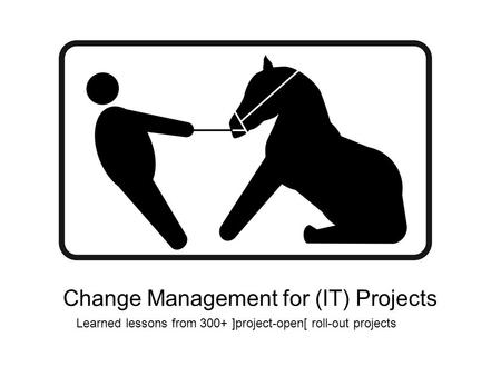 Change Management for (IT) Projects Learned lessons from 300+ ]project-open[ roll-out projects.