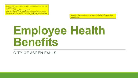 Employee Health Benefits CITY OF ASPEN FALLS Create a new presentation using the Retrospect theme with the second variant. Save as Last_First_p03_exam_Health.