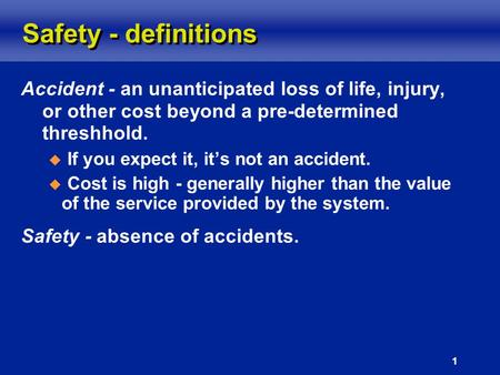 1 Safety - definitions Accident - an unanticipated loss of life, injury, or other cost beyond a pre-determined threshhold.  If you expect it, it's not.