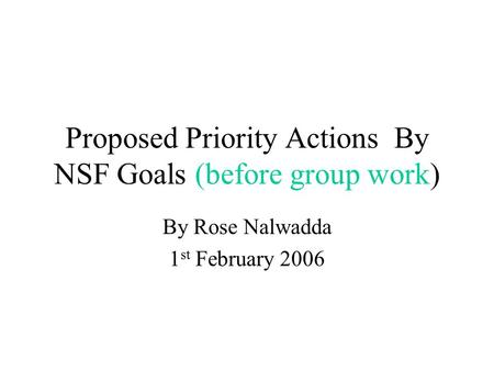 Proposed Priority Actions By NSF Goals (before group work) By Rose Nalwadda 1 st February 2006.