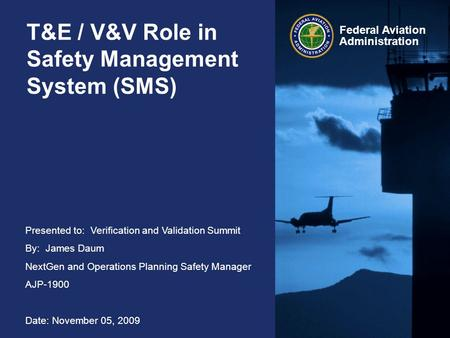 Presented to: Verification and Validation Summit By: James Daum NextGen and Operations Planning Safety Manager AJP-1900 Date: November 05, 2009 Federal.