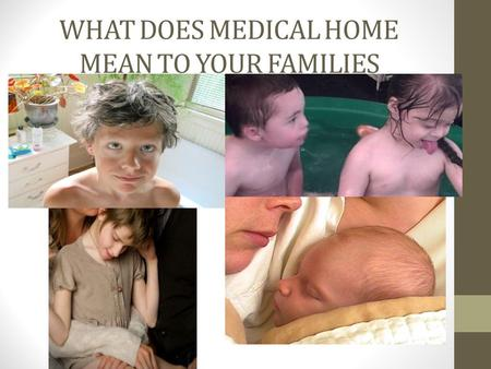 WHAT DOES MEDICAL HOME MEAN TO YOUR FAMILIES. Medical Care is just part of our lives.