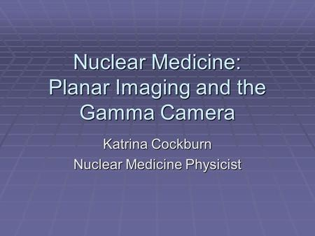 Nuclear Medicine: Planar Imaging and the Gamma Camera Katrina Cockburn Nuclear Medicine Physicist.