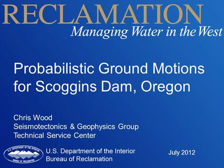 Probabilistic Ground Motions for Scoggins Dam, Oregon Chris Wood Seismotectonics & Geophysics Group Technical Service Center July 2012.