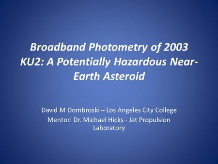Broadband Photometry of 2003 KU2: A Potentially Hazardous Near- Earth Asteroid David M Dombroski – Los Angeles City College Mentor: Dr. Michael Hicks -