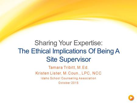 Sharing Your Expertise: The Ethical Implications Of Being A Site Supervisor Tamara Tribitt, M.Ed. Kristen Lister, M.Coun., LPC, NCC Idaho School Counseling.