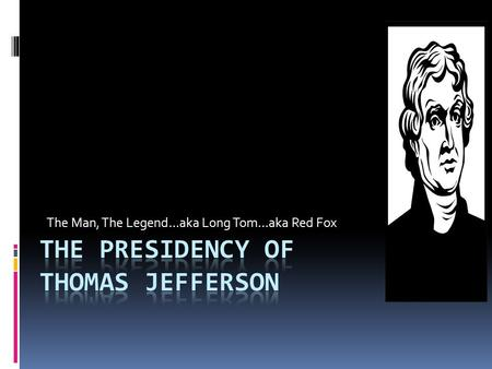 The Man, The Legend…aka Long Tom…aka Red Fox. Revolution of 1800  Jefferson wins by a majority of 73 to 65 electoral votes  Jefferson and Burr are deadlocked.