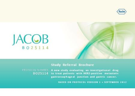 BASED ON PROTOCOL VERSION 1 SEPTEMBER 2012 A new study evaluating an investigational drug to treat patients with HER2-positive metastatic gastroesophageal.