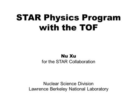 STAR Physics Program with the TOF Nu Xu for the STAR Collaboration Nuclear Science Division Lawrence Berkeley National Laboratory.