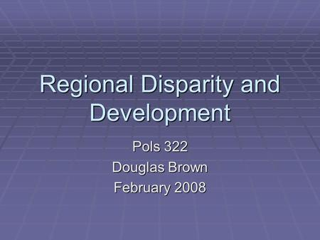 Regional Disparity and Development Pols 322 Douglas Brown February 2008.