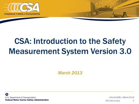 Intro to SMS | March 2013 1 FMC-CSA-10-028 CSA: Introduction to the Safety Measurement System Version 3.0 March 2013.