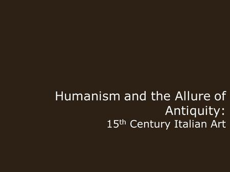 Humanism and the Allure of Antiquity: 15 th Century Italian Art.