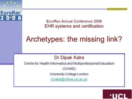EuroRec Annual Conference 2006 EHR systems and certification Archetypes: the missing link? Dr Dipak Kalra Centre for Health Informatics and Multiprofessional.