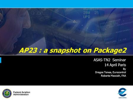 Federal Aviation Administration AP23 : a snapshot on Package2 ASAS-TN2 Seminar 14 April Paris By Dragos Tonea, Eurocontrol Roberta Massiah, FAA.