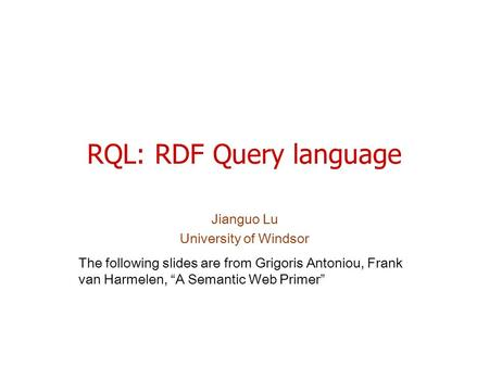 "RQL: RDF Query language Jianguo Lu University of Windsor The following slides are from Grigoris Antoniou, Frank van Harmelen, ""A Semantic Web Primer"""