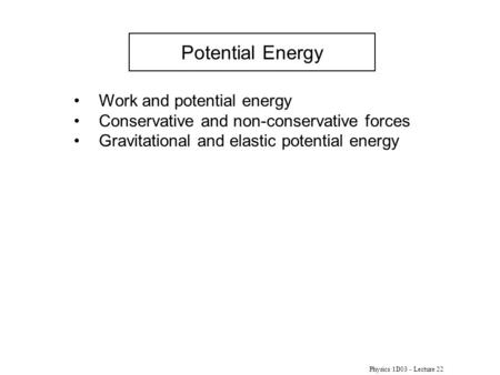 Physics 1D03 - Lecture 22 Potential Energy Work and potential energy Conservative and non-conservative forces Gravitational and elastic potential energy.