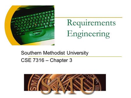 Requirements Engineering Southern Methodist University CSE 7316 – Chapter 3.