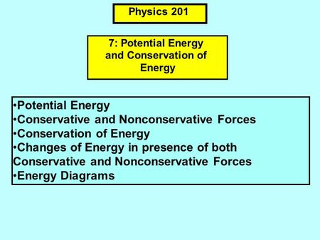 Physics 201 Potential Energy Conservative and Nonconservative Forces Conservation of Energy Changes of Energy in presence of both Conservative and Nonconservative.