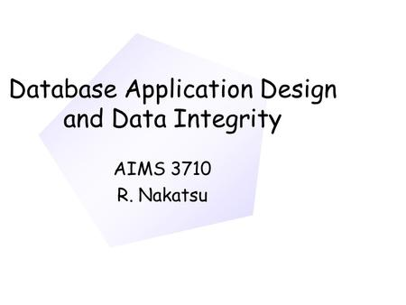 Database Application Design and Data Integrity AIMS 3710 R. Nakatsu.