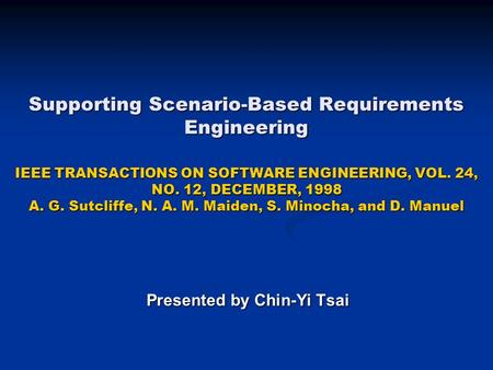 Supporting Scenario-Based Requirements Engineering IEEE TRANSACTIONS ON SOFTWARE ENGINEERING, VOL. 24, NO. 12, DECEMBER, 1998 A. G. Sutcliffe, N. A. M.