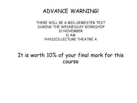 ADVANCE WARNING! THERE WILL BE A MID-SEMESTER TEST DURING THE WEDNESDAY WORKSHOP 10 NOVEMBER 11 AM PHYSICS LECTURE THEATRE A It is worth 10% of your final.