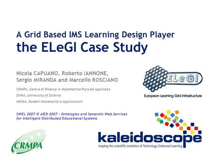 A Grid Based IMS Learning Design Player the ELeGI Case Study Nicola CAPUANO, Roberto IANNONE, Sergio MIRANDA and Marcello ROSCIANO CRMPA, Centro di Ricerca.