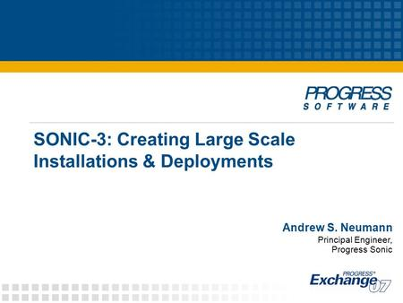SONIC-3: Creating Large Scale Installations & Deployments Andrew S. Neumann Principal Engineer, Progress Sonic.