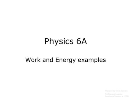 Physics 6A Work and Energy examples Prepared by Vince Zaccone For Campus Learning Assistance Services at UCSB.