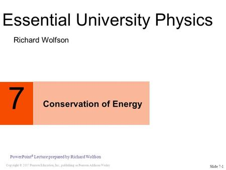 Copyright © 2007 Pearson Education, Inc., publishing as Pearson Addison-Wesley PowerPoint ® Lecture prepared by Richard Wolfson 7 Conservation of Energy.