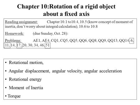 Rotational motion, Angular displacement, angular velocity, angular acceleration Rotational energy Moment of Inertia Torque Chapter 10:Rotation of a rigid.