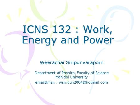 ICNS 132 : Work, Energy and Power Weerachai Siripunvaraporn Department of Physics, Faculty of Science Mahidol University  &msn :