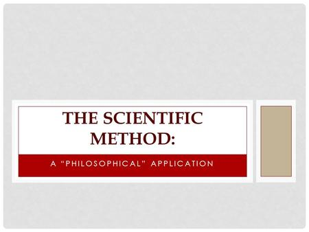 "A ""PHILOSOPHICAL"" APPLICATION THE SCIENTIFIC METHOD:"