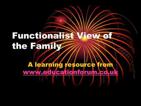 Functionalist View of the Family A learning resource from www.educationforum.co.uk www.educationforum.co.uk.
