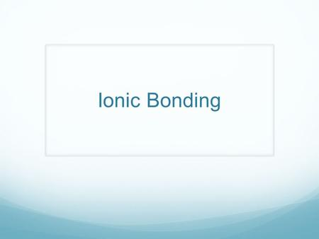 Ionic Bonding. Stable Electron Configuration When the highest occupied energy level of an atom is filled with electrons, the atom is stable and not likely.