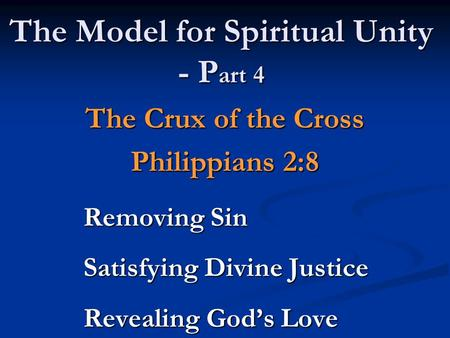 The Model for Spiritual Unity - P art 4 The Crux of the Cross Philippians 2:8 Removing Sin Satisfying Divine Justice Revealing God's Love.