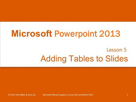 Adding Tables to Slides Lesson 5 © 2014, John Wiley & Sons, Inc.Microsoft Official Academic Course, Microsoft Word 20131 Microsoft Powerpoint 2013.